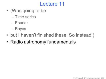 Lecture 11 (Was going to be –Time series –Fourier –Bayes but I haven't finished these. So instead:) Radio astronomy fundamentals NASSP Masters 5003F -
