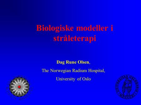 Biologiske modeller i stråleterapi Dag Rune Olsen, The Norwegian Radium Hospital, University of Oslo.