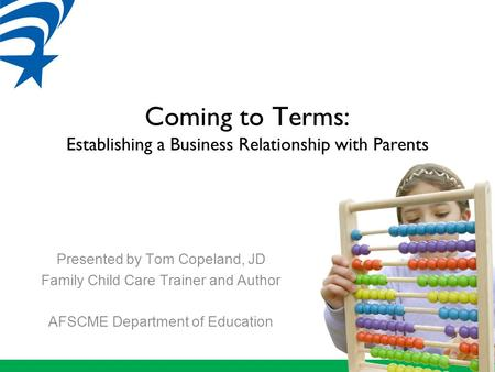 Coming to Terms: Establishing a Business Relationship with Parents Presented by Tom Copeland, JD Family Child Care Trainer and Author AFSCME Department.