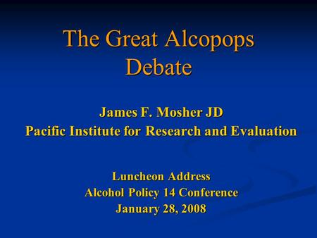 The Great Alcopops Debate James F. Mosher JD Pacific Institute for Research and Evaluation Luncheon Address Alcohol Policy 14 Conference January 28, 2008.