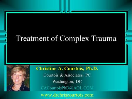 Treatment of Complex Trauma Christine A. Courtois, Ph.D. Courtois & Associates, PC Washington, DC