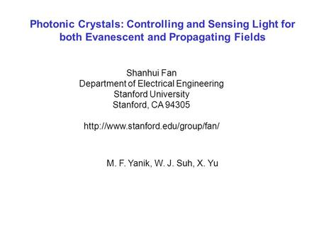 Photonic Crystals: Controlling and Sensing Light for both Evanescent and Propagating Fields Shanhui Fan Department of Electrical Engineering Stanford University.