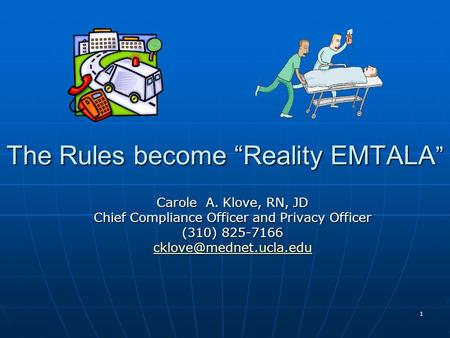 "1 The Rules become ""Reality EMTALA "" Carole A. Klove, RN, JD Chief Compliance Officer and Privacy Officer (310) 825-7166"
