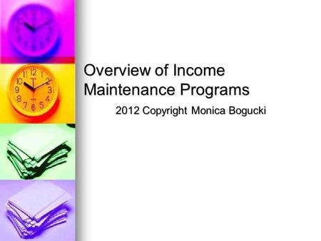 Overview of Income Maintenance Programs 2012 Copyright Monica Bogucki.