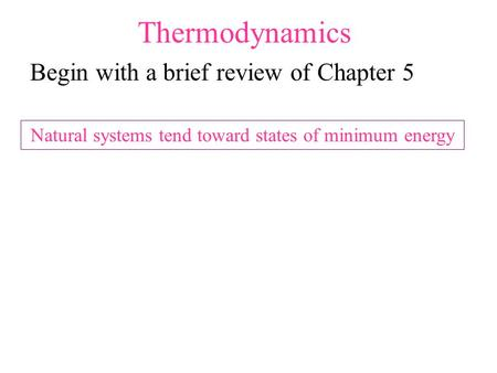 Thermodynamics Begin with a brief review of Chapter 5 Natural systems tend toward states of minimum energy.