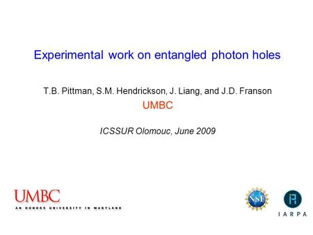 Experimental work on entangled photon holes T.B. Pittman, S.M. Hendrickson, J. Liang, and J.D. Franson UMBC ICSSUR Olomouc, June 2009.