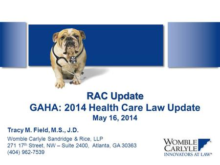 RAC Update RAC Update GAHA: 2014 Health Care Law Update May 16, 2014 Tracy M. Field, M.S., J.D. Womble Carlyle Sandridge & Rice, LLP 271 17 th Street,