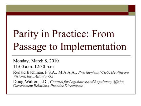 Parity in Practice: From Passage to Implementation Monday, March 8, 2010 11:00 a.m.-12:30 p.m. Ronald Bachman, F.S.A., M.A.A.A., President and CEO, Healthcare.