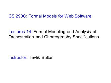 CS 290C: Formal Models for Web Software Lectures 14: Formal Modeling and Analysis of Orchestration and Choreography Specifications Instructor: Tevfik Bultan.