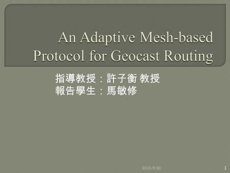 指導教授:許子衡 教授 報告學生:馬敏修 2010/8/20 1. 1. Introduction 2. Geocast Routing Protocols  2.1 GAMER Overview 3. GAMER Details  3.1 Building the Mesh  3.2 Adaptation.