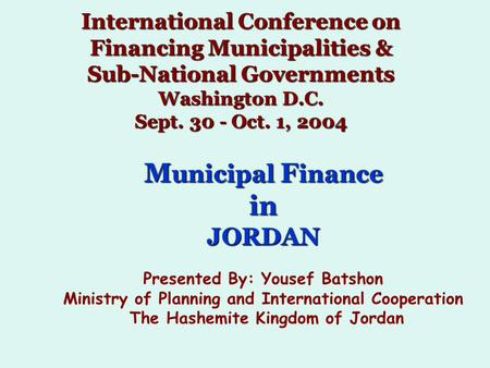 International Conference on Financing Municipalities & Sub-National Governments Washington D.C. Sept. 30 - Oct. 1, 2004 M unicipal F inance inJORDAN Presented.