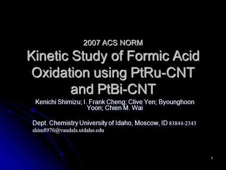 1 2007 ACS NORM Kinetic Study of Formic Acid Oxidation using PtRu-CNT and PtBi-CNT Kenichi Shimizu; I. Frank Cheng; Clive Yen; Byounghoon Yoon; Chien M.