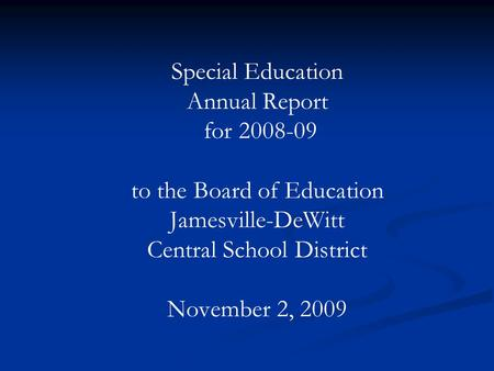 Special Education Annual Report for 2008-09 to the Board of Education Jamesville-DeWitt Central School District November 2, 2009.