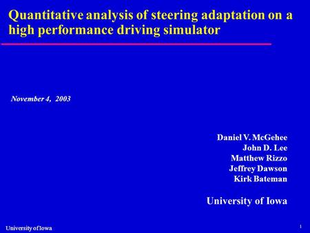 1 University of Iowa Quantitative analysis of steering adaptation on a high performance driving simulator November 4, 2003 Daniel V. McGehee John D. Lee.