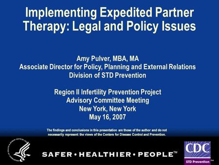 Implementing Expedited Partner Therapy: Legal and Policy Issues Amy Pulver, MBA, MA Associate Director for Policy, Planning and External Relations Division.