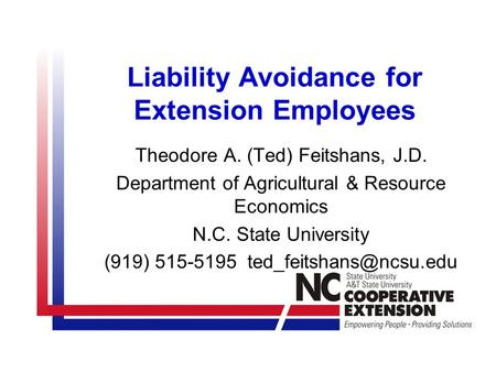 Liability Avoidance for Extension Employees Theodore A. (Ted) Feitshans, J.D. Department of Agricultural & Resource Economics N.C. State University (919)