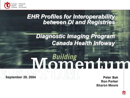EHR Profiles for Interoperability between DI and Registries Diagnostic Imaging Program Canada Health Infoway Peter Bak Ron Parker Sharon Moore September.
