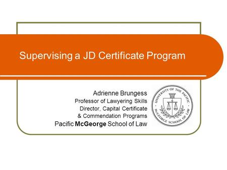 Supervising a JD Certificate Program Adrienne Brungess Professor of Lawyering Skills Director, Capital Certificate & Commendation Programs Pacific McGeorge.