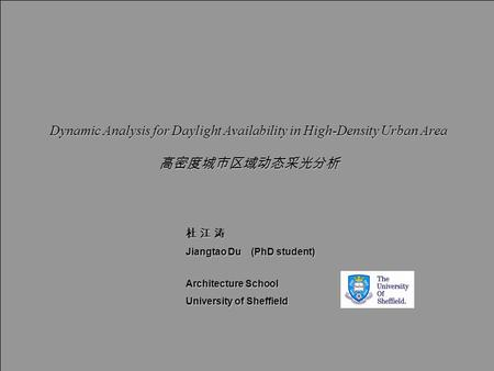 9 th UK CARE Annual General Meeting Dynamic Analysis for Daylight Availability in High-Density Urban Area 高密度城市区域动态采光分析 杜 江 涛 Jiangtao Du (PhD student)