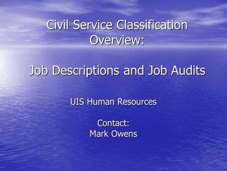 Civil Service Classification Overview: Job Descriptions and Job Audits UIS Human Resources Contact: Mark Owens.