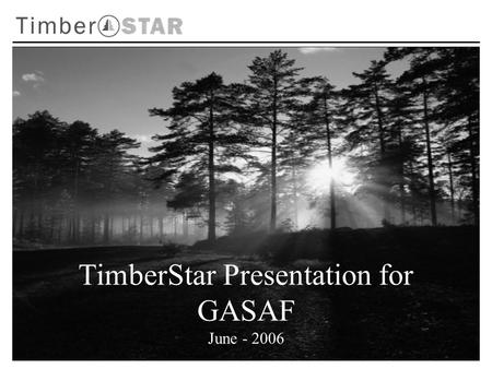 TimberStar Presentation for GASAF June - 2006. Experienced management team Well financed with committed capital Disciplined investment philosophy Operating.