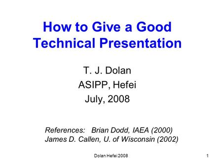 Dolan Hefei 20081 How to Give a Good Technical Presentation T. J. Dolan ASIPP, Hefei July, 2008 References: Brian Dodd, IAEA (2000) James D. Callen, U.