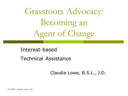 (c) 2005 Claudia Lowe, J.D. Grassroots Advocacy: Becoming an Agent of Change Interest-based Technical Assistance Claudia Lowe, B.S.L., J.D.