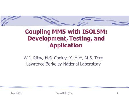 June 2003Yun (Helen) He1 Coupling MM5 with ISOLSM: Development, Testing, and Application W.J. Riley, H.S. Cooley, Y. He*, M.S. Torn Lawrence Berkeley National.