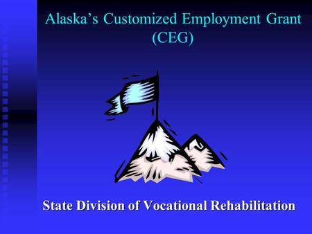 Alaska's Customized Employment Grant (CEG) State Division of Vocational Rehabilitation.