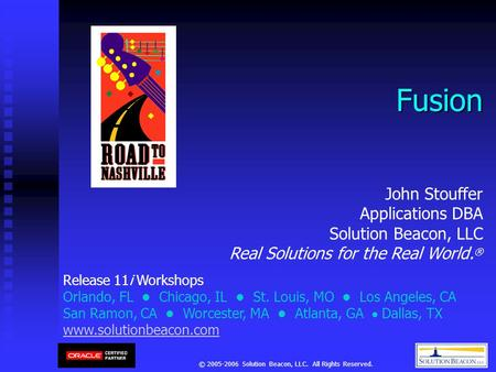 © 2005-2006 Solution Beacon, LLC. All Rights Reserved. Fusion Release 11i Workshops Orlando, FL Chicago, IL St. Louis, MO Los Angeles, CA San Ramon, CA.