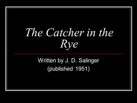 The Catcher in the Rye Written by J. D. Salinger (published 1951)