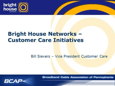 Bright House Networks – Customer Care Initiatives Bill Sievers – Vice President Customer Care.