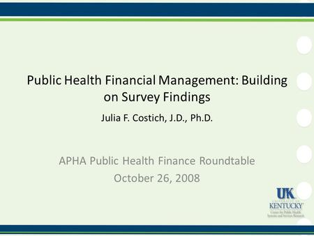 Public Health Financial Management: Building on Survey Findings Julia F. Costich, J.D., Ph.D. APHA Public Health Finance Roundtable October 26, 2008.