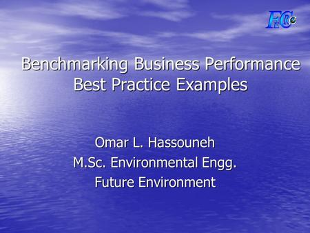 Benchmarking Business Performance Best Practice Examples Omar L. Hassouneh M.Sc. Environmental Engg. Future Environment.