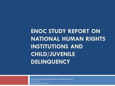 ENOC STUDY REPORT ON NATIONAL HUMAN RIGHTS INSTITUTIONS AND CHILD/JUVENILE DELINQUENCY ENOC Study report on National Human Rights Institutions and Child/Juvenile.