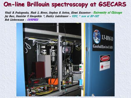 On-line Brillouin spectroscopy at GSECARS Vitali B. Prakapenka, Mark L. Rivers, Stephen R. Sutton, Alexei Kuznetsov - University of Chicago Jay Bass, Stanislav.