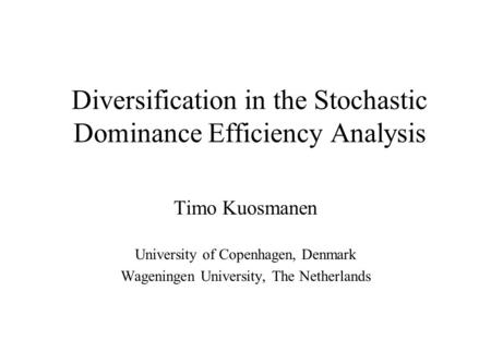 Diversification in the Stochastic Dominance Efficiency Analysis Timo Kuosmanen University of Copenhagen, Denmark Wageningen University, The Netherlands.