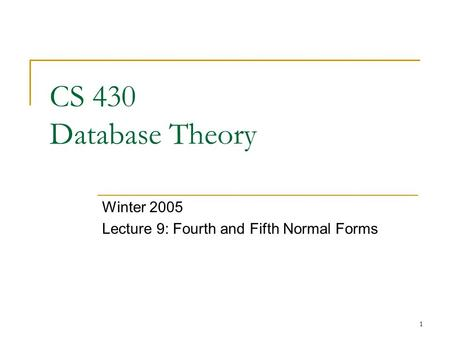 1 CS 430 Database Theory Winter 2005 Lecture 9: Fourth and Fifth Normal Forms.