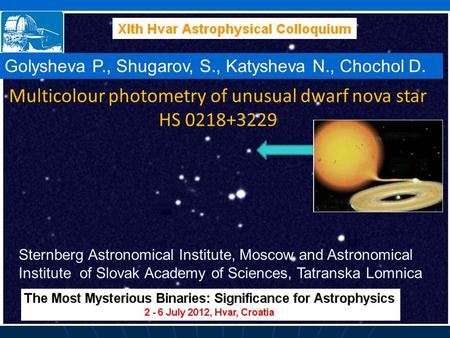 Multicolour photometry of unusual dwarf nova star HS 0218+3229 Golysheva P., Shugarov, S., Katysheva N., Chochol D. Sternberg Astronomical Institute, Moscow.