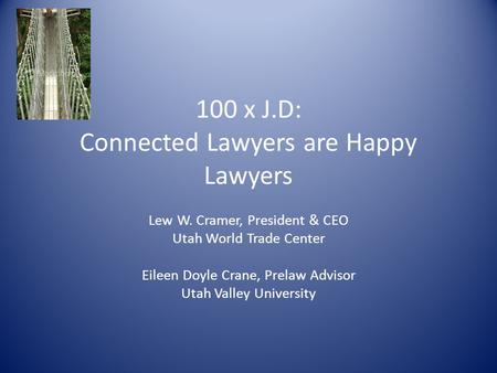 100 x J.D: Connected Lawyers are Happy Lawyers Lew W. Cramer, President & CEO Utah World Trade Center Eileen Doyle Crane, Prelaw Advisor Utah Valley University.