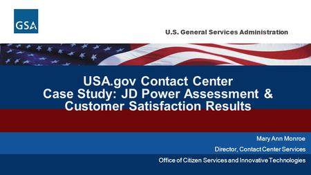 U.S. General Services Administration USA.gov Contact Center Case Study: JD Power Assessment & Customer Satisfaction Results Mary Ann Monroe Director, Contact.