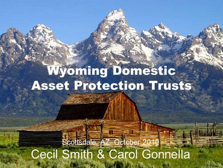 Wyoming Domestic Asset Protection Trusts Scottsdale, AZ October 2010 Cecil Smith & Carol Gonnella.