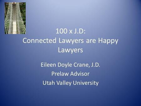 100 x J.D: Connected Lawyers are Happy Lawyers Eileen Doyle Crane, J.D. Prelaw Advisor Utah Valley University.