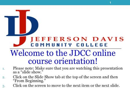 "Welcome to the JDCC online course orientation! 1. Please note: Make sure that you are watching this presentation as a ""slide show."" 2. Click on the Slide."