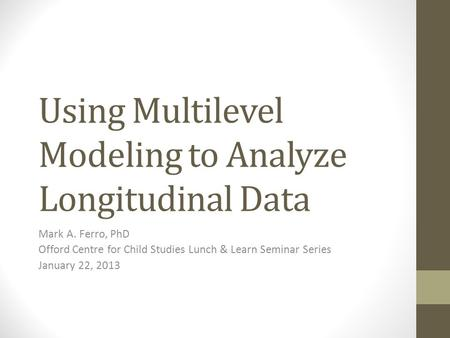 Using Multilevel Modeling to Analyze Longitudinal Data Mark A. Ferro, PhD Offord Centre for Child Studies Lunch & Learn Seminar Series January 22, 2013.
