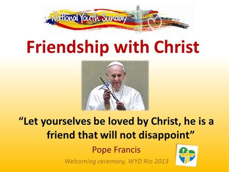 """Let yourselves be loved by Christ, he is a friend that will not disappoint"" Pope Francis Welcoming ceremony, WYD Rio 2013 Friendship with Christ."