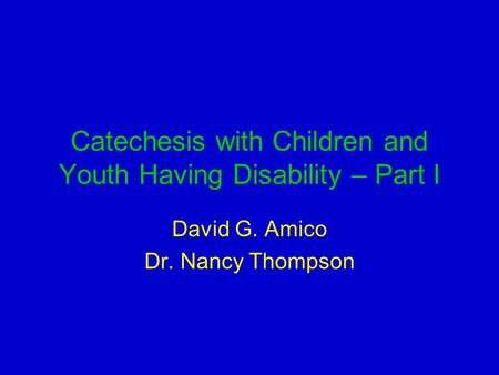 Catechesis with Children and Youth Having Disability – Part I David G. Amico Dr. Nancy Thompson.