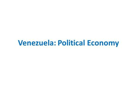 Venezuela: Political Economy. Early Punto Fijo Democracy : 1958 – 75 Legitimacy & Political Economy Infrastructure Development – Modernization – Participation.