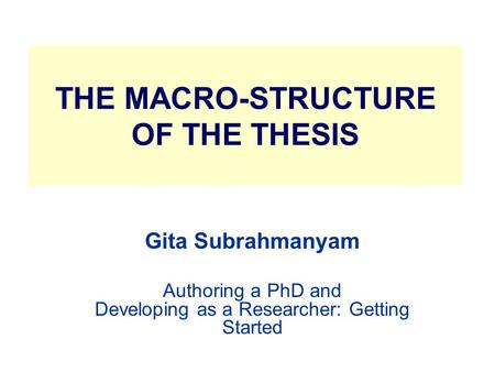 THE MACRO-STRUCTURE <strong>OF</strong> THE THESIS Gita Subrahmanyam Authoring a PhD and Developing as a Researcher: Getting Started.