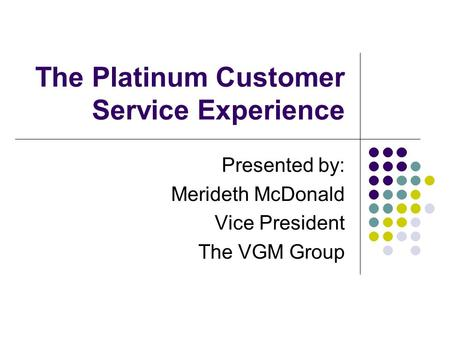 The Platinum Customer Service Experience Presented by: Merideth McDonald Vice President The VGM Group.